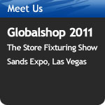 Meet Us At – Globalshop 2010 The Store Fixturing Show Sands Expo, Las Vegas March 10–12, 2010 Booth #4238